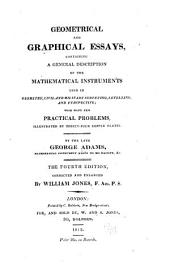Geometrical and Graphical Essays: Containing a General Description of the Mathematical Instruments Used in Geometry, Civil and Military Surveying, Levelling, and Perspective; with Many New Practical Problems, Illustrated by Thirty-four Copper Plates