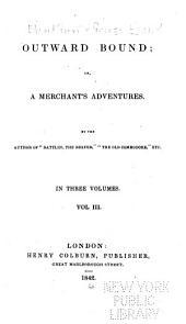 Outward Bound; Or, A Merchant's Adventures: Volume 3