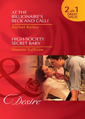 At the Billionaire s Beck and Call    High Society Secret Baby  At the Billionaire s Beck and Call    High Society Secret Baby  Mills   Boon Desire  PDF