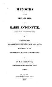 Memoirs of the private life of Marie Antoinette, Queen of France and Navarre: To which are added, Recollections, sketches and anecdotes, illustrative of the reigns of Louis XIV. Louis XV. and Louis XVI.
