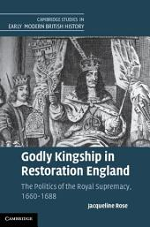 Godly Kingship in Restoration England: The Politics of The Royal Supremacy, 1660–1688