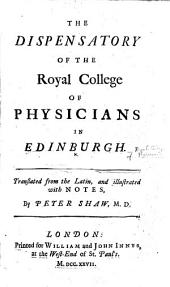 The Dispensatory of the Royal College of Physicians in Edinburgh. Translated from the Latin, and Illustrated with Notes, by Peter Shaw