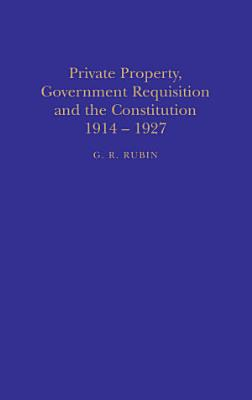 Private Property  Government Requisition and the Constitution  1914 1927 PDF