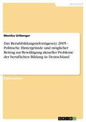 Das Berufsbildungsreformgesetz 2005 - Politische Hintergründe und möglicher Beitrag zur Bewältigung aktueller Probleme der beruflichen Bildung in Deutschland