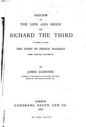 History of the Life and Reign of Richard the Third: To which is Added The Story of Perkin Warbeck, from Original Documents