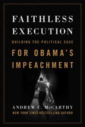 Faithless Execution: Building the Political Case for Obama s Impeachment