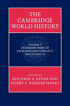 The Cambridge World History  Volume 5  Expanding Webs of Exchange and Conflict  500CE   1500CE PDF