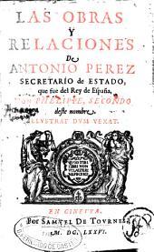 Las obras y relaciones de Antonio Perez: Secretario de Estado, que fue del Rey de España, Don Phelippe, Secondo ...