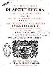 Elementi di architettura civile, e militare ad uso del collegio nazareno esposti da Girolamo Fonda ... Divisi in due parti parte prima \-seconda! ..: Dell'architettura civile