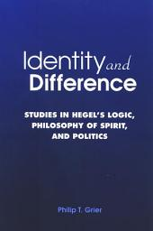 Identity and Difference: Studies in Hegel's Logic, Philosophy of Spirit, and Politics