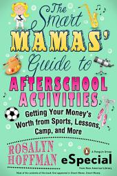 The Smart Mamas' Guide to After-School Activities: Getting Your Money's Worth from Sports, Lessons, Camp and More (An e-Special from New American Library)