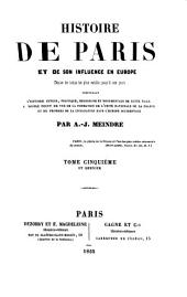 Histoire de Paris et de son influence en Europe Depuis les temps les plus recculés jusqu'a nos jours: comprenant l'histoire civile, politique, religieuse et monumentale de cette ville au double point de vue de la formation de l'unite nationale de la France et des progres de la civilsiation dans l'Europe occidentale, Volume 5