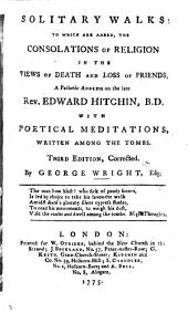 Solitary Walks: to which are added, the Consolations of Religion in the views of death and loss of friends, a pathetic address on the late Rev. Edward Hitchin, B.D. With poetical meditations, written among the tombs. Third edition, corrected