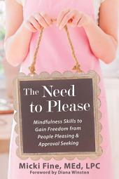The Need to Please : Mindfulness Skills to Gain Freedom from People Pleasing and Approval Seeking