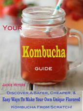 Your Kombucha Guide: Discover A Safer, Cheaper, & Easy Ways To Make Your Own Unique Flavored Kombucha From Scratch!