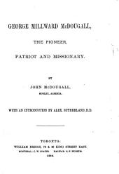 George Millward McDougall, the Pioneer, Patriot and Missionary: With an Introduction by Alex. Sutherland
