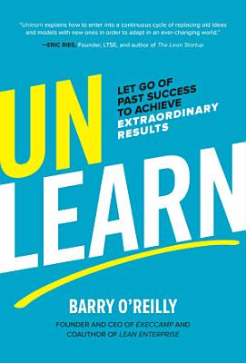 Unlearn  Let Go of Past Success to Achieve Extraordinary Results
