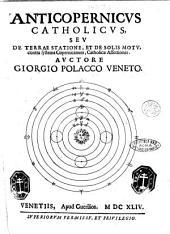 Anticopernicus catholicus, seu De terræ statione, et de solis motu, contra systema Copernicanum, catholicæ assertiones. Auctore Giorgio Polacco Veneto