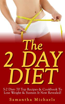 The 2 Day Diet  5 2 Diet  70 Top Recipes   Cookbook To Lose Weight   Sustain It Now Revealed   Fasting Day Edition