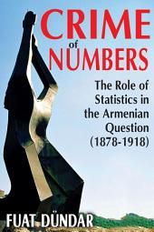 Crime of Numbers: The Role of Statistics in the Armenian Question (1878-1918)
