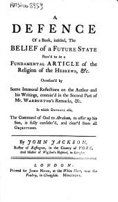 A Defence of a Book, Intitled, the Belief of a Future State Prov'd to be a Fundamental Article of the Religion of the Hebrews, & C. Occasion'd by Some Immoral Reflections on the Author and His Writings...By John Jackson...