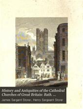 History and Antiquities of the Cathedral Churches of Great Britain: Bath. Landaff. Bristol. St. David's. St. Paul's. Rochester. Ely