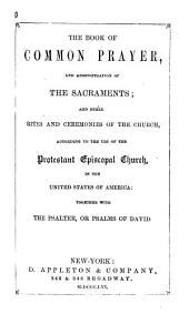 The Book of Common Prayer, and Administration of the Sacraments: And Other Rites and Ceremonies of the Church, According to the Use of the Protestant Episcopal Church, in the United States of America: Together with the Psalter, Or Psalms of David