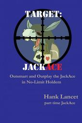 Target: JackAce: Outsmart and Outplay the JackAce in No-Limit Holdem