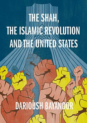 The Shah  the Islamic Revolution and the United States