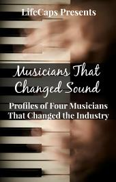 Musicians That Changed Sound: Profiles of Four Musicians That Changed the Industry