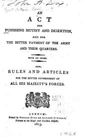 An act for punishing mutiny and desertion: and for the better payment of the army and their quarters, with an index : also, rules and articles for the better government of all his majesty's forces