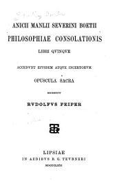 Philosophiae consolationis libri quinque. Accedunt ejusdem atque incertorum opuscula sacra