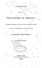 Suggestions Relative to the Philosophy of Geology, as Deduced from the Facts and to the Consistency of Both the Facts and Theory of this Science with Sacred History