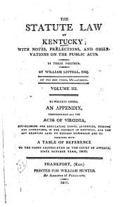 The Statute Law of Kentucky: 1802-1807 To which is added, an appendix, comprehending all the acts of Virginia, establishing and regulating towns, academies, ferries, and inspections, in the district of Kentucky, and the act granting land to Richard Henderson and co., together with a table of reference to the cases adjudicated in the Court of appeals, since October term, 1809
