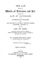 The Law Relating to Works of Literature and Art: Embracing the Law of Copyright, the Law Relating to Newspapers, the Law Relating to Contracts Between Authors, Publishers, Printers, &c., and the Law of Libel. With the Statutes Relating Thereto, Forms of Agreements Between Authors, Publishers, &c., and Forms of Pleadings
