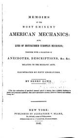 Memoirs of the Most Eminent American Mechanics: Also, Lives of Distinguished European Mechanics ; Together with a Collection of Anecdotes, Descriptions & Etc. Relating to the Mechanic Arts