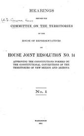 Hearings Before the Committee on the Territories of the House of Representatives on House Joint Resolution No. 14, Approving the Constitutions Formed by the Constitutional Conventions of the Territories of New Mexico and Arizona: Volumes 1-3