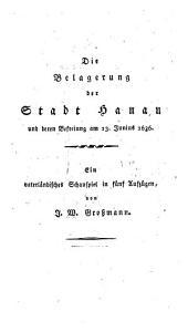 Die Belagerung der Stadt Hanau und deren Befreiung am 13. Junius 1636: ein vaterländisches Schauspiel in fünf Aufzügen