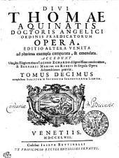 DIVI THOMAE AQUINATIS DOCTORIS ANGELICI ORDINIS PRAEDICATORUM OPERA: EDITIO ALTERA VENETA ad plurima exempla comparata, & emendata. ACCEDUNT Vita, seu Elogium eius a IACOBO ECHARDO diligentissime concinnatum, & BERNARDI MARIAE DE RUBEIS in singula Opera Admonitiones praeviae. complectens SCRIPTUM in SECUNDUM SENTENTIARUM LIBRUM. TOMUS DECIMUS, Volume 10