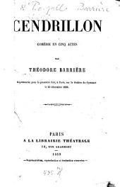 Cendrillon: Comédie en cinq actes par Théodore Barrière. Représentée pour la première fois, à Paris, sur le théâtre du Gymnase le 23 décembre 1858