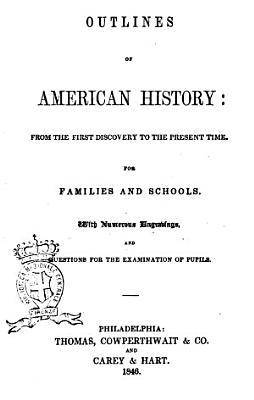 Outlines of American History from the First Discovery to the Present Time, for Families and Schools with Numerous Engrabings and Questions for the Examination of Pupils
