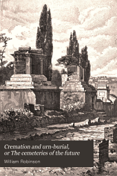 Cremation and Urn-burial: Or, The Cemeteries of the Future