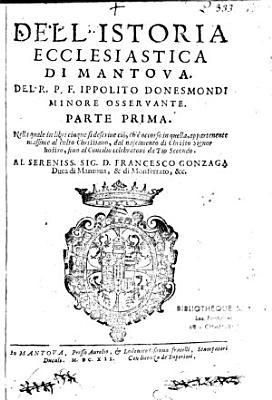 Dell istoria ecclesiastica di Mantova  Del R  P  F  Ippolito Donesmondi minore osservante PDF
