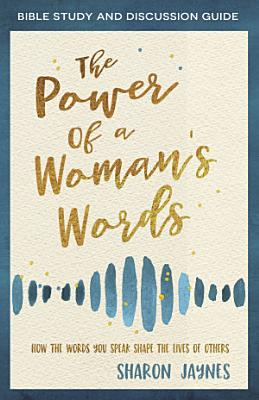 The Power of a Woman s Words Bible Study and Discussion Guide