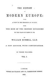 History of Modern Europe: With a View to the Progress of Society, from the Rise of the Modern Kingdoms to the Peace of Paris, in 1763, Volume 1