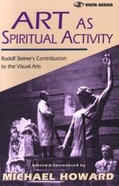 Art as Spiritual Activity: Rudolf Steiner's Contribution to the Visual Arts