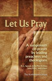 Let Us Pray: A Symposium on Prayer by Leading Preacher and Theologians