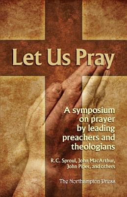 Let Us Pray  A Symposium on Prayer by Leading Preacher and Theologians