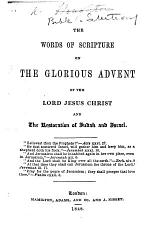 The Words of Scripture on the Glorious Advent of the Lord Jesus Christ and the Restoration of Judah and Israel. [By R. W. Houghton.]