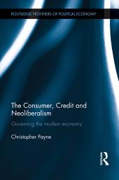 The Consumer, Credit and Neoliberalism: Governing the Modern Economy